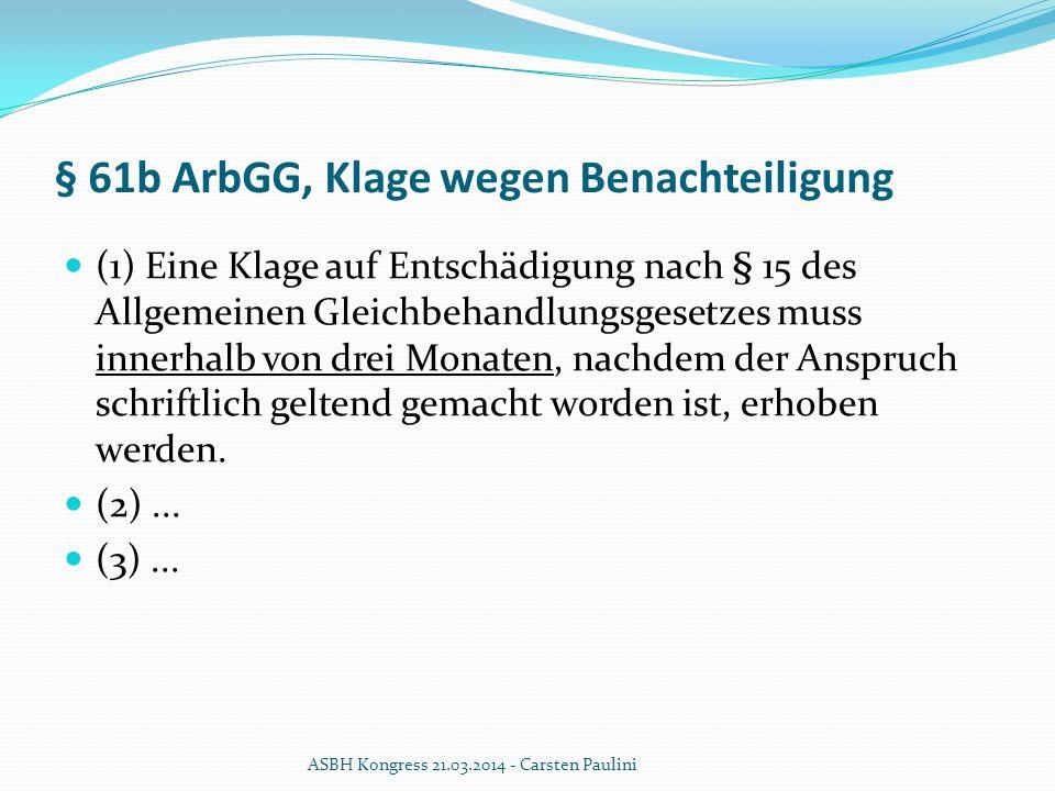 § 61b ArbGG, Klage wegen Benachteiligung (1) Eine Klage auf Entschädigung nach § 15 des Allgemeinen Gleichbehandlungsgesetzes muss innerhalb von drei