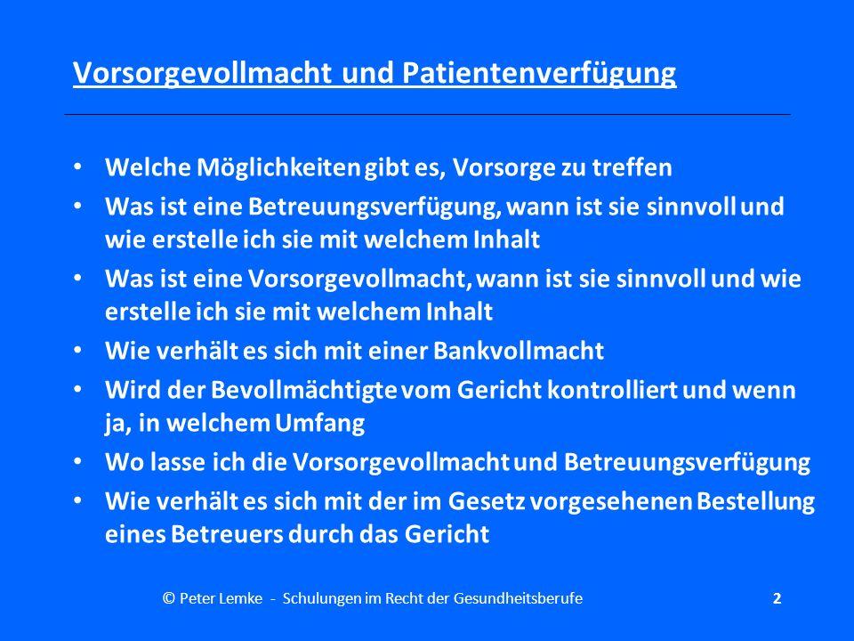 © Peter Lemke - Schulungen im Recht der Gesundheitsberufe3 Vorsorgevollmacht und Patientenverfügung welche Bedeutung hat die Patientenverfügung wie ist die gesetzliche Regelung zur Patientenverfügung welchen Inhalt sollte die Patientenverfügung haben wo lasse ich die Patientenverfügung wie gehen Ärzte mit den Patientenverfügungen um wie stelle ich sicher, dass die Patientenverfügung beachtet wird