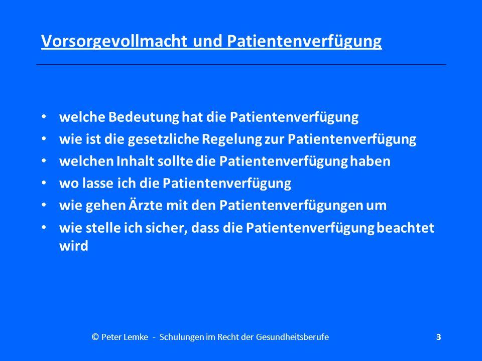 © Peter Lemke - Schulungen im Recht der Gesundheitsberufe34 Vorsorgevollmacht und Patientenverfügung (2) Liegt keine Patientenverfügung vor oder treffen die Festle- gungen einer Patientenverfügung nicht auf die aktuelle Lebens- und Behandlungssituation zu, hat der Betreuer die Behandlungs- wünsche oder den mutmaßlichen Willen des Betreuten festzu- stellen und auf dieser Grundlage zu entscheiden, ob er in eine ärztliche Maßnahme nach Absatz 1 einwilligt oder sie untersagt.