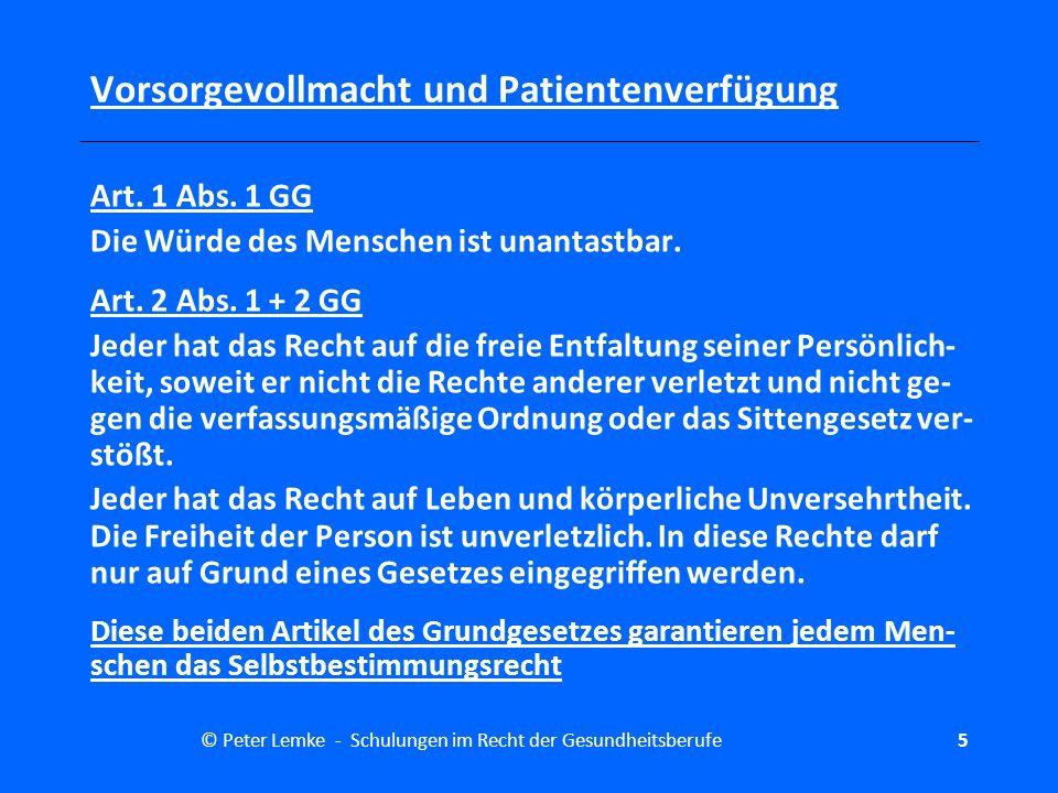 © Peter Lemke - Schulungen im Recht der Gesundheitsberufe 6 Vorsorgevollmacht und Patientenverfügung Rechtfertigungsgründe Da jedem Menschen das Selbstbestimmungsrecht zusteht, sind Eingriffe in seine körperliche Integrität grundsätzlich nicht er- laubt.