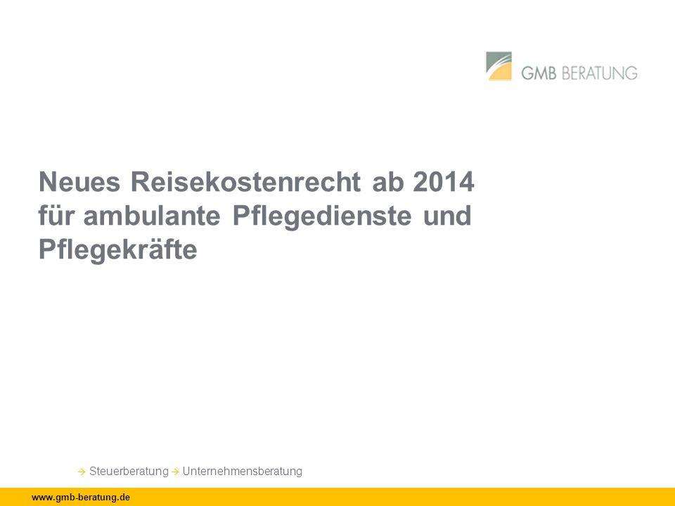 Steuerberatung Unternehmensberatung www.gmb-beratung.de Neues Reisekostenrecht ab 2014 für ambulante Pflegedienste und Pflegekräfte