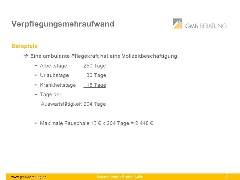 www.gmb-beratung.de Referent: Ivonne Beutler, StBin 12 Verpflegungsmehraufwand Beispiele Eine ambulante Pflegekraft hat eine Vollzeitbeschäftigung. Ar