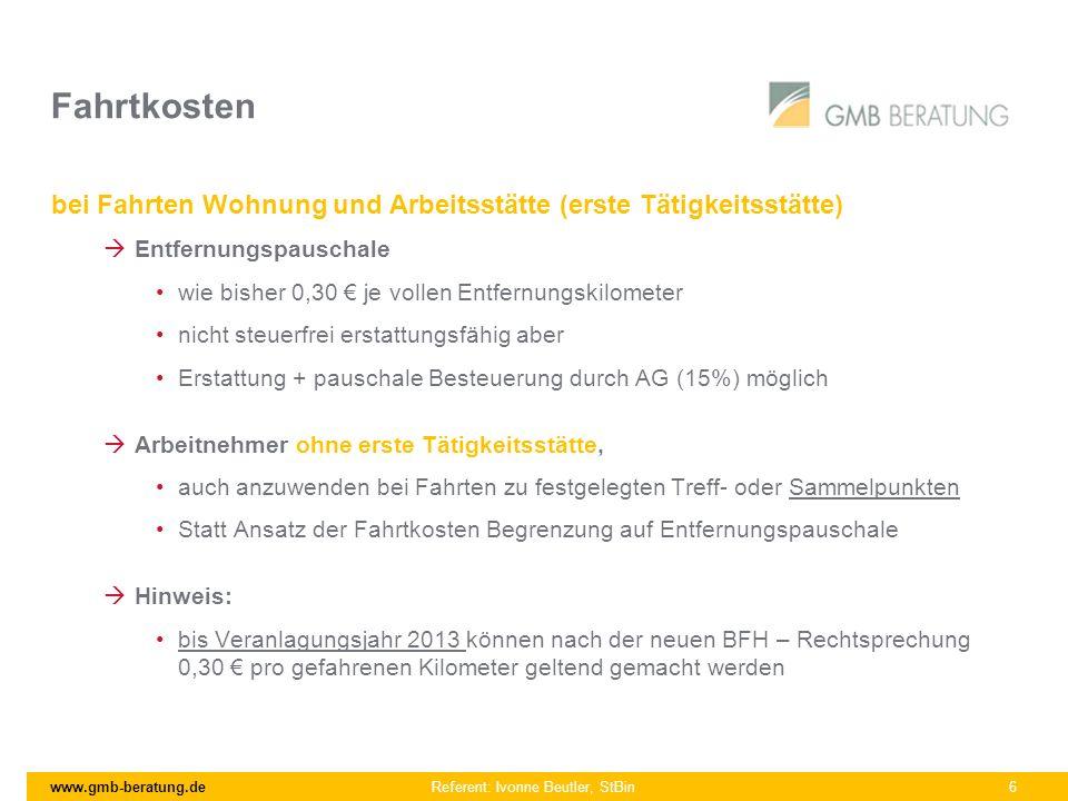 www.gmb-beratung.de Referent: Ivonne Beutler, StBin 6 Fahrtkosten bei Fahrten Wohnung und Arbeitsstätte (erste Tätigkeitsstätte) Entfernungspauschale