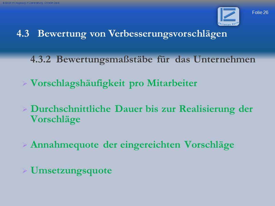 Folie 26 © Skript IHK Augsburg in Überarbeitung Christian Zerle Vorschlagshäufigkeit pro Mitarbeiter Durchschnittliche Dauer bis zur Realisierung der