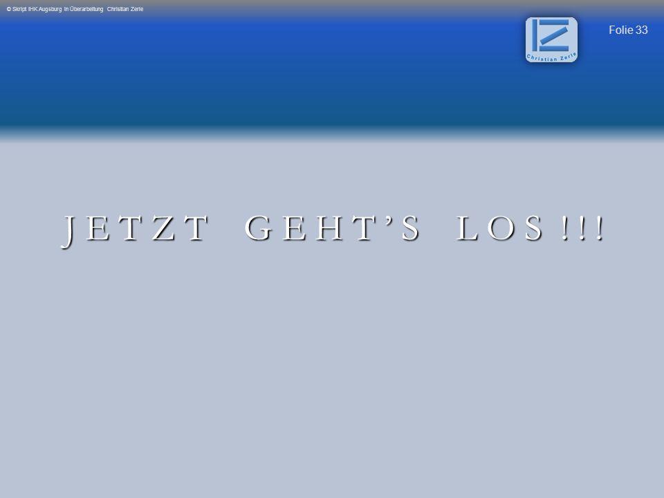 Folie 33 © Skript IHK Augsburg in Überarbeitung Christian Zerle J E T Z T G E H T S L O S ! ! !