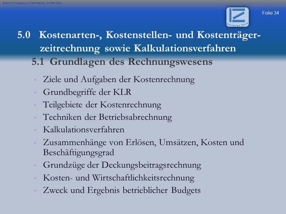 Folie 34 © Skript IHK Augsburg in Überarbeitung Christian Zerle Ziele und Aufgaben der Kostenrechnung Grundbegriffe der KLR Teilgebiete der Kostenrech