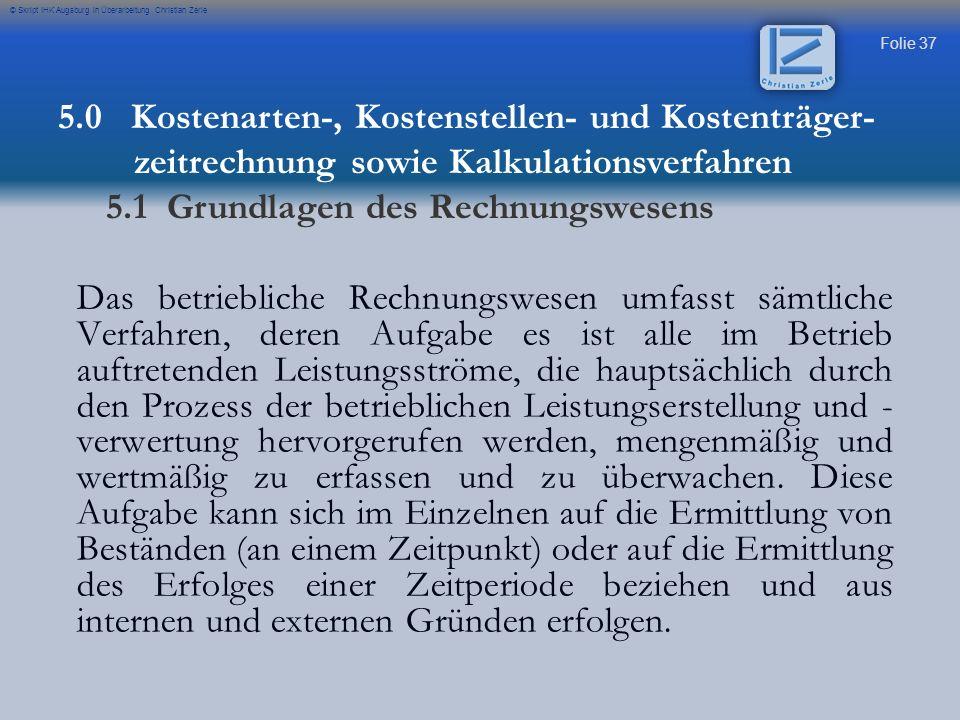 Folie 37 © Skript IHK Augsburg in Überarbeitung Christian Zerle Das betriebliche Rechnungswesen umfasst sämtliche Verfahren, deren Aufgabe es ist alle