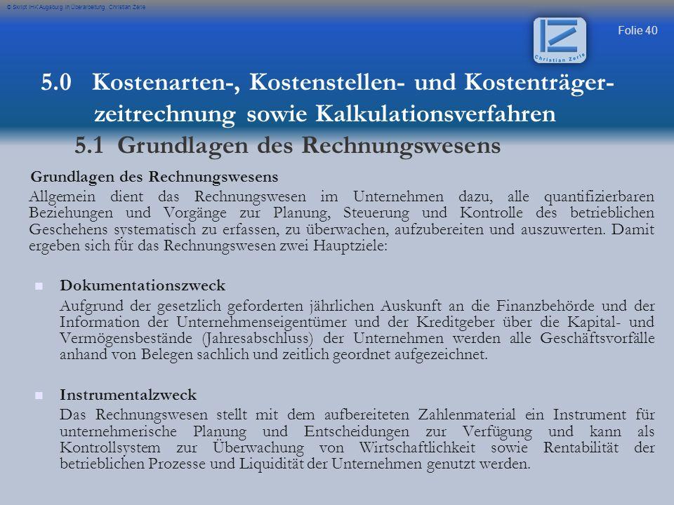 Folie 40 © Skript IHK Augsburg in Überarbeitung Christian Zerle Grundlagen des Rechnungswesens Allgemein dient das Rechnungswesen im Unternehmen dazu,