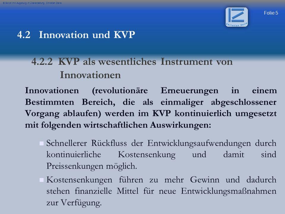 Folie 5 © Skript IHK Augsburg in Überarbeitung Christian Zerle 4.2 Innovation und KVP 4.2.2 KVP als wesentliches Instrument von Innovationen Innovatio