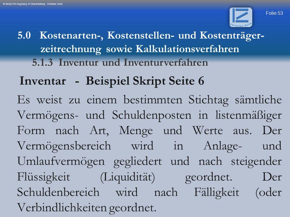 Folie 53 © Skript IHK Augsburg in Überarbeitung Christian Zerle Inventar - Beispiel Skript Seite 6 Es weist zu einem bestimmten Stichtag sämtliche Ver