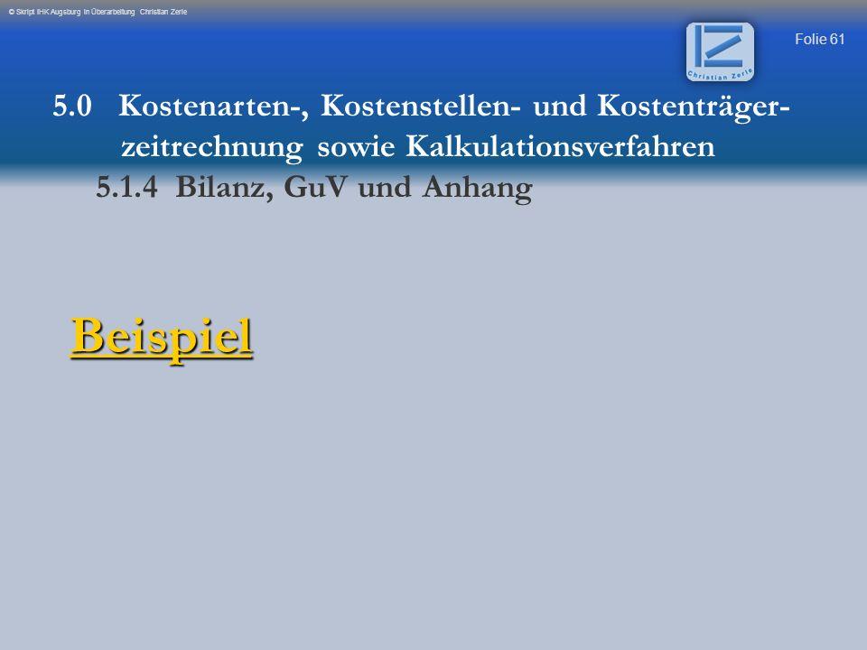Folie 61 © Skript IHK Augsburg in Überarbeitung Christian Zerle Beispiel 5.0 Kostenarten-, Kostenstellen- und Kostenträger- zeitrechnung sowie Kalkula