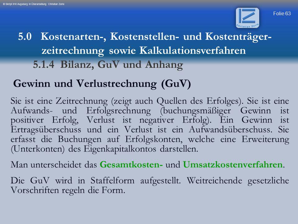 Folie 63 © Skript IHK Augsburg in Überarbeitung Christian Zerle Gewinn und Verlustrechnung (GuV) Sie ist eine Zeitrechnung (zeigt auch Quellen des Erf