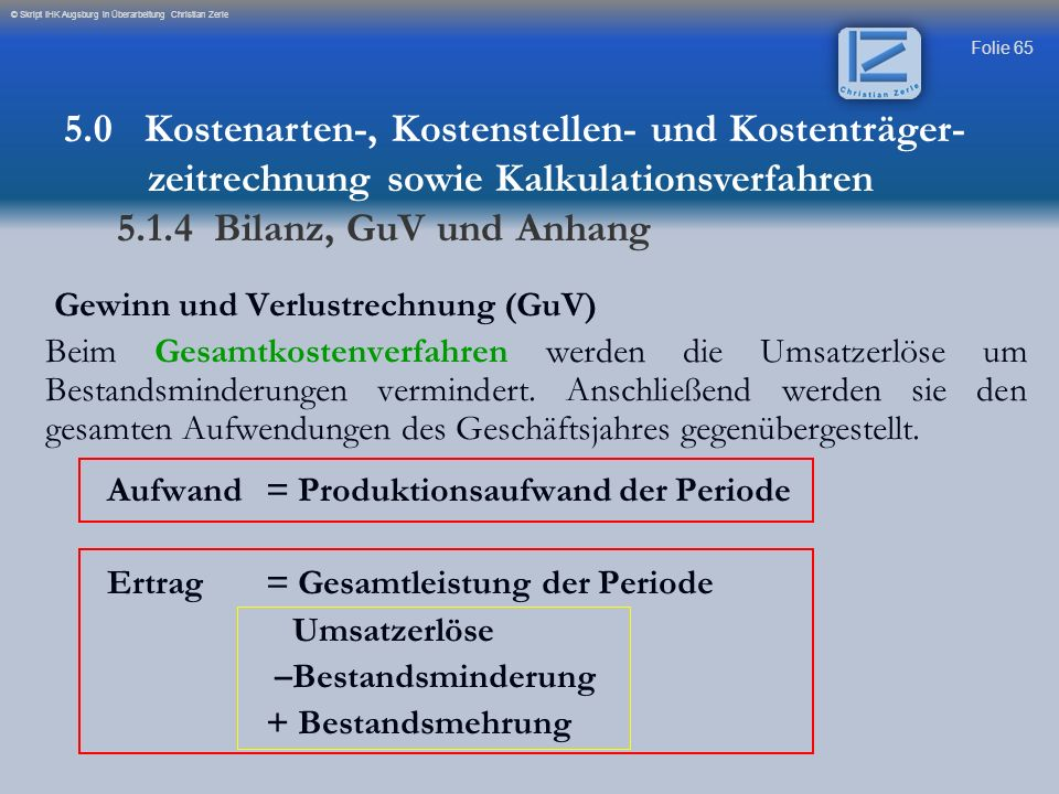 Folie 65 © Skript IHK Augsburg in Überarbeitung Christian Zerle Gewinn und Verlustrechnung (GuV) Beim Gesamtkostenverfahren werden die Umsatzerlöse um