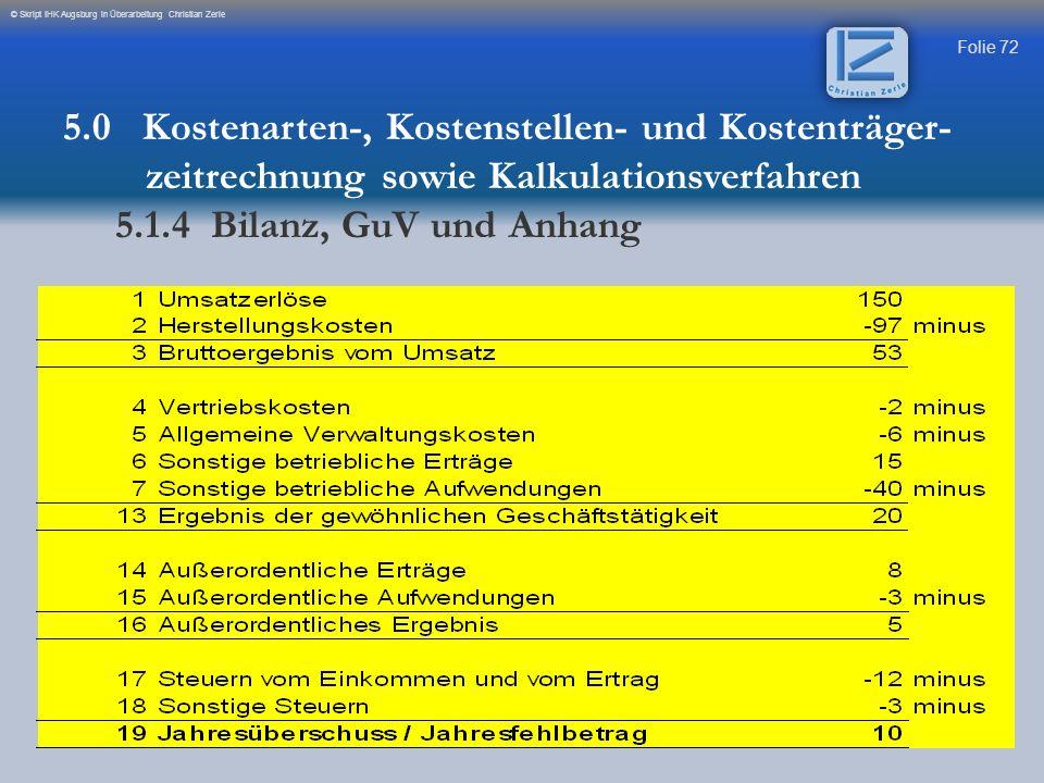Folie 72 © Skript IHK Augsburg in Überarbeitung Christian Zerle 5.0 Kostenarten-, Kostenstellen- und Kostenträger- zeitrechnung sowie Kalkulationsverf
