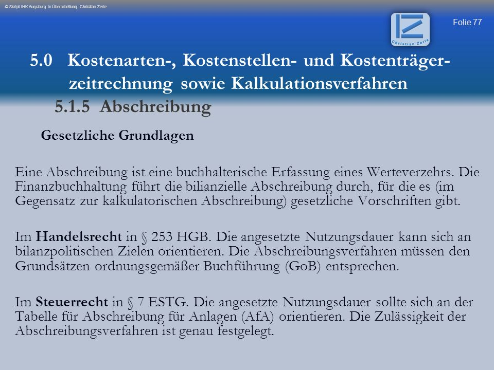 Folie 77 © Skript IHK Augsburg in Überarbeitung Christian Zerle Gesetzliche Grundlagen Eine Abschreibung ist eine buchhalterische Erfassung eines Wert
