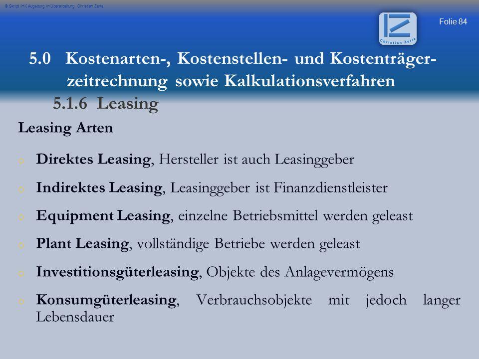 Folie 84 © Skript IHK Augsburg in Überarbeitung Christian Zerle Leasing Arten o o Direktes Leasing, Hersteller ist auch Leasinggeber o o Indirektes Le