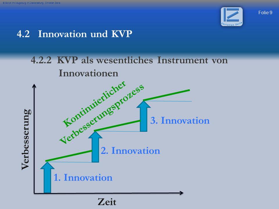 Folie 9 © Skript IHK Augsburg in Überarbeitung Christian Zerle 4.2 Innovation und KVP 4.2.2 KVP als wesentliches Instrument von Innovationen 1. Innova