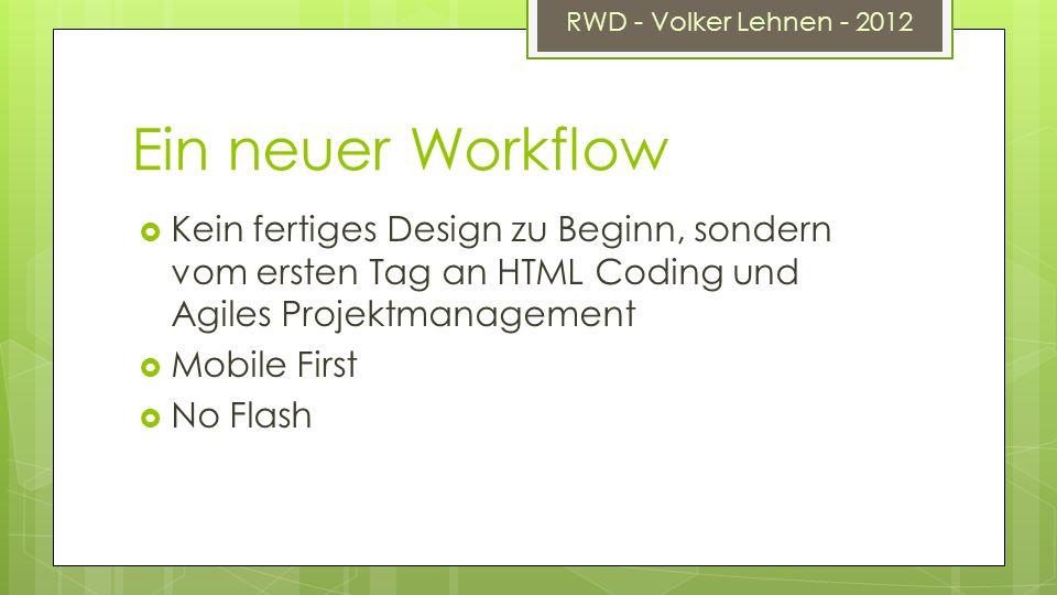 RWD - Volker Lehnen - 2012 Ein neuer Workflow Kein fertiges Design zu Beginn, sondern vom ersten Tag an HTML Coding und Agiles Projektmanagement Mobile First No Flash