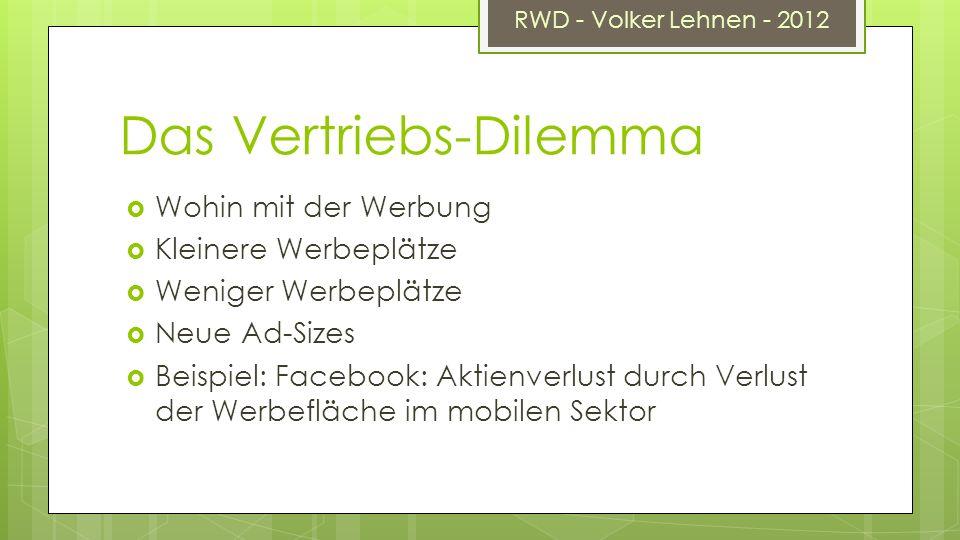 RWD - Volker Lehnen - 2012 Das Vertriebs-Dilemma Wohin mit der Werbung Kleinere Werbeplätze Weniger Werbeplätze Neue Ad-Sizes Beispiel: Facebook: Aktienverlust durch Verlust der Werbefläche im mobilen Sektor