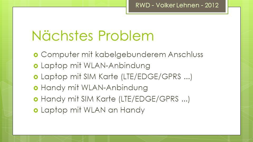 RWD - Volker Lehnen - 2012 Nächstes Problem Computer mit kabelgebunderem Anschluss Laptop mit WLAN-Anbindung Laptop mit SIM Karte (LTE/EDGE/GPRS...) Handy mit WLAN-Anbindung Handy mit SIM Karte (LTE/EDGE/GPRS...) Laptop mit WLAN an Handy