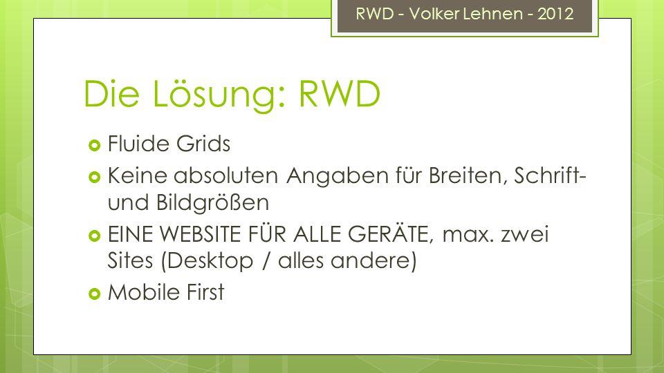 RWD - Volker Lehnen - 2012 Die Lösung: RWD Fluide Grids Keine absoluten Angaben für Breiten, Schrift- und Bildgrößen EINE WEBSITE FÜR ALLE GERÄTE, max.