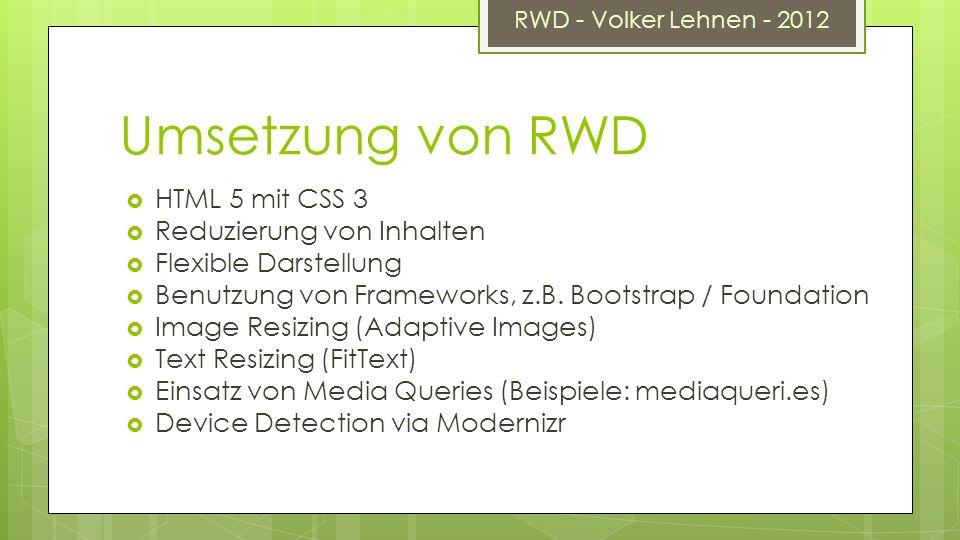 RWD - Volker Lehnen - 2012 Umsetzung von RWD HTML 5 mit CSS 3 Reduzierung von Inhalten Flexible Darstellung Benutzung von Frameworks, z.B.