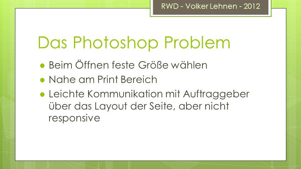 RWD - Volker Lehnen - 2012 Das Photoshop Problem Beim Öffnen feste Größe wählen Nahe am Print Bereich Leichte Kommunikation mit Auftraggeber über das Layout der Seite, aber nicht responsive