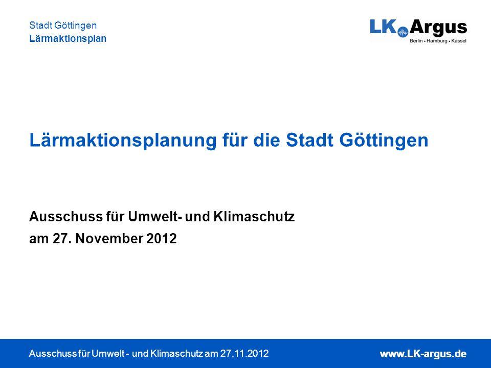 www.LK-argus.de Ausschuss für Umwelt - und Klimaschutz am 27.11.2012 Stadt Göttingen Lärmaktionsplan www.LK-argus.de Lärmaktionsplanung 2013 - was ist vorgesehen.
