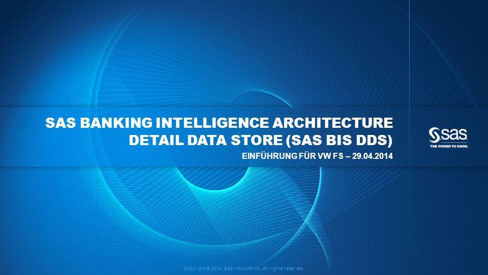 Copyright © 2014, SAS Institute Inc. All rights reserved. SAS BANKING INTELLIGENCE ARCHITECTURE DETAIL DATA STORE (SAS BIS DDS) EINFÜHRUNG FÜR VW FS –