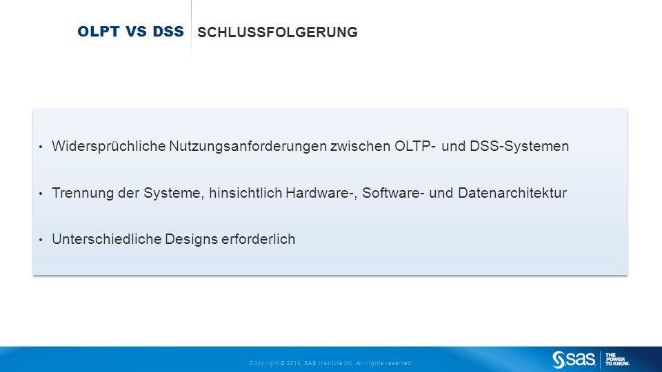 Copyright © 2014, SAS Institute Inc. All rights reserved. OLPT VS DSS SCHLUSSFOLGERUNG Widersprüchliche Nutzungsanforderungen zwischen OLTP- und DSS-S