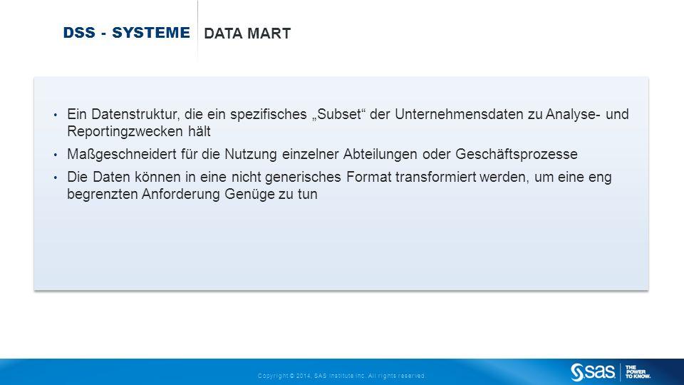 Copyright © 2014, SAS Institute Inc. All rights reserved. DSS - SYSTEME DATA MART Ein Datenstruktur, die ein spezifisches Subset der Unternehmensdaten