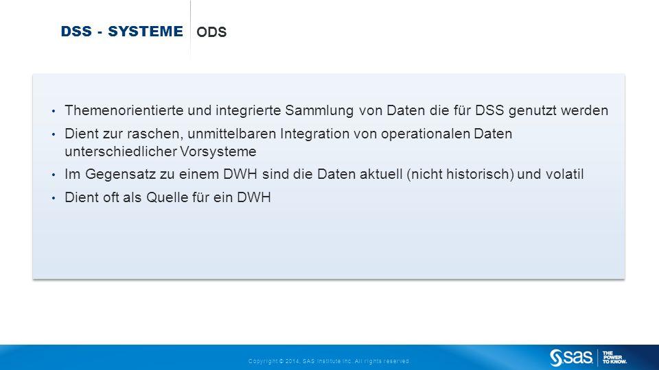 Copyright © 2014, SAS Institute Inc. All rights reserved. DSS - SYSTEME ODS Themenorientierte und integrierte Sammlung von Daten die für DSS genutzt w