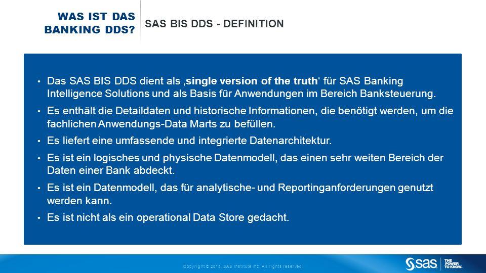 Copyright © 2014, SAS Institute Inc. All rights reserved. WAS IST DAS BANKING DDS? SAS BIS DDS - DEFINITION Das SAS BIS DDS dient als single version o