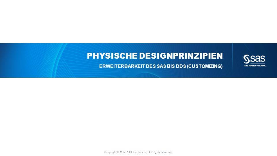 Copyright © 2014, SAS Institute Inc. All rights reserved. PHYSISCHE DESIGNPRINZIPIEN ERWEITERBARKEIT DES SAS BIS DDS (CUSTOMIZING)