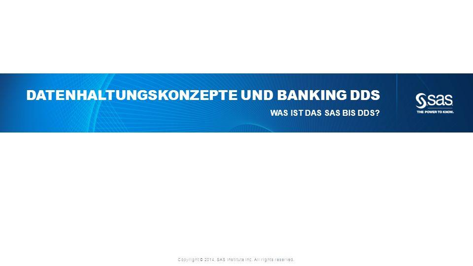 Copyright © 2014, SAS Institute Inc. All rights reserved. DATENHALTUNGSKONZEPTE UND BANKING DDS WAS IST DAS SAS BIS DDS?