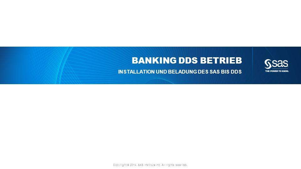 Copyright © 2014, SAS Institute Inc. All rights reserved. BANKING DDS BETRIEB INSTALLATION UND BELADUNG DES SAS BIS DDS