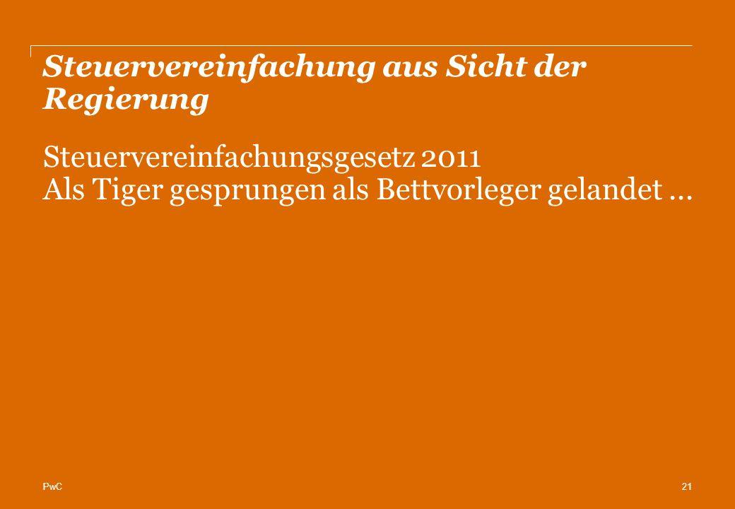 PwC Steuervereinfachung aus Sicht der Regierung 21 Steuervereinfachungsgesetz 2011 Als Tiger gesprungen als Bettvorleger gelandet...