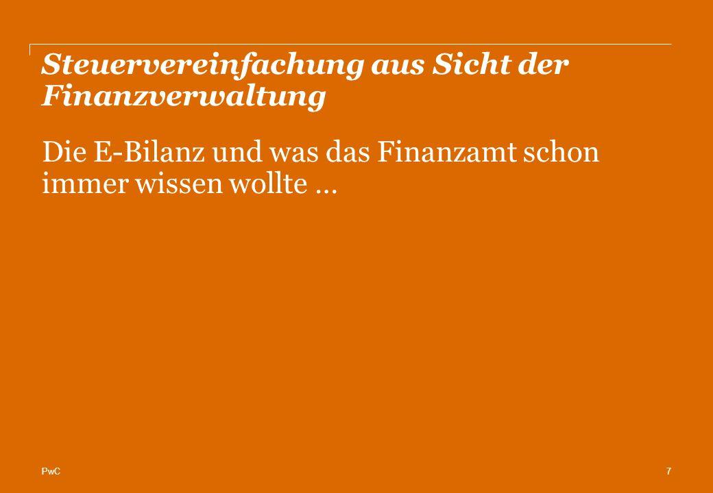 PwC Steuervereinfachung aus Sicht der Finanzverwaltung 7 Die E-Bilanz und was das Finanzamt schon immer wissen wollte …