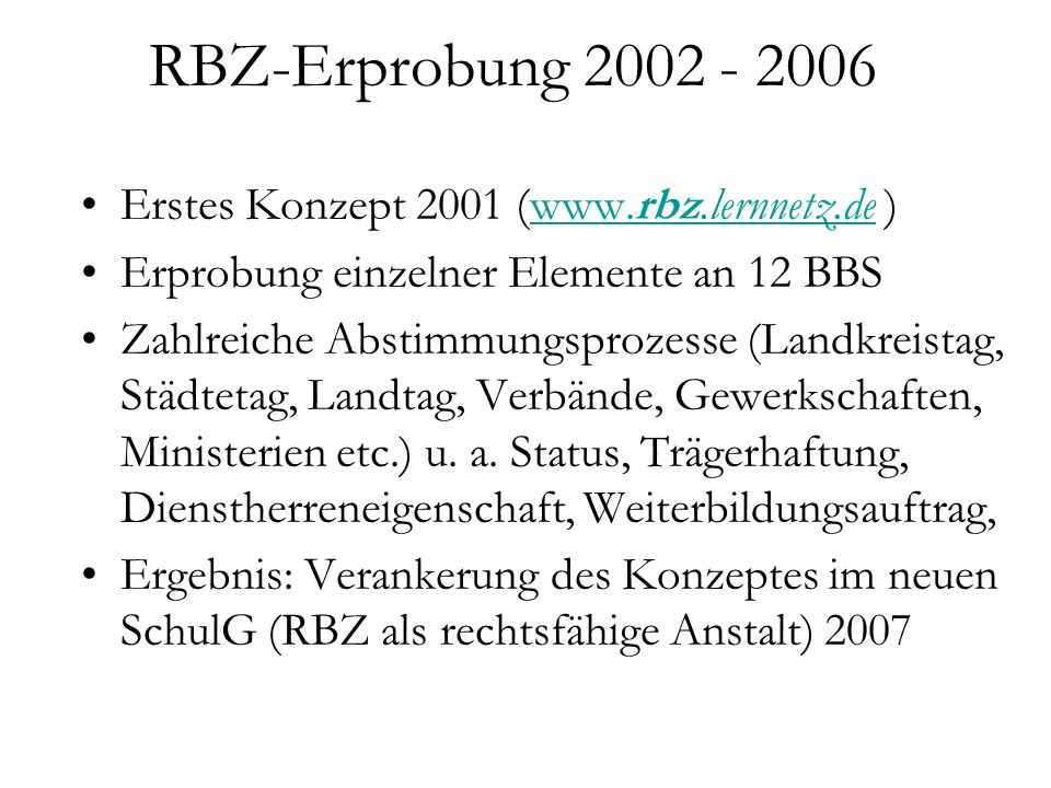 RBZ-Erprobung 2002 - 2006 Erstes Konzept 2001 (www.rbz.lernnetz.de )www.rbz.lernnetz.de Erprobung einzelner Elemente an 12 BBS Zahlreiche Abstimmungsp