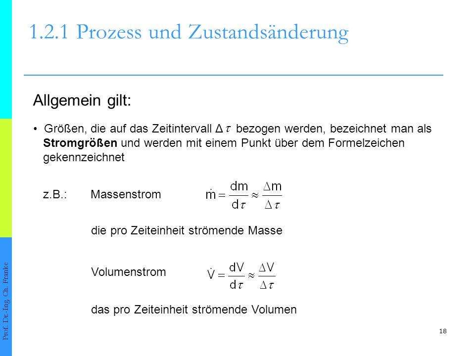18 1.2.1Prozess und Zustandsänderung Prof. Dr.-Ing. Ch. Franke Allgemein gilt: z.B.:Massenstrom Größen, die auf das Zeitintervall Δ bezogen werden, be