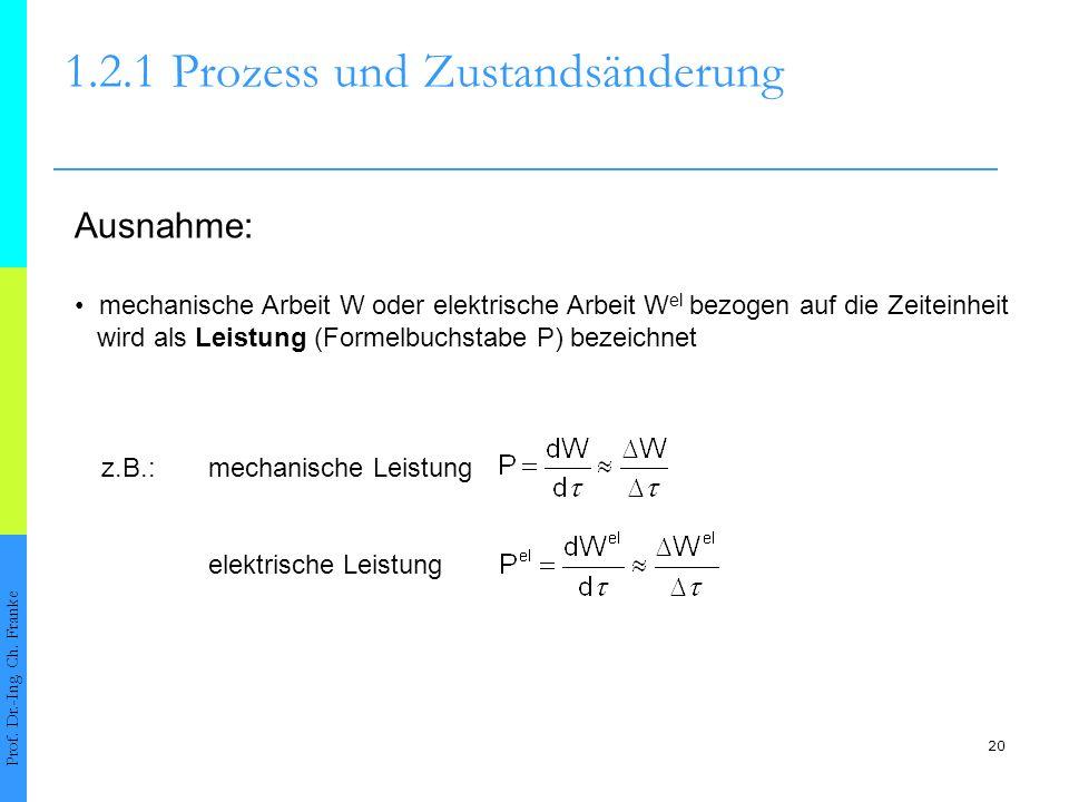 20 1.2.1Prozess und Zustandsänderung Prof. Dr.-Ing. Ch. Franke Ausnahme: mechanische Arbeit W oder elektrische Arbeit W el bezogen auf die Zeiteinheit