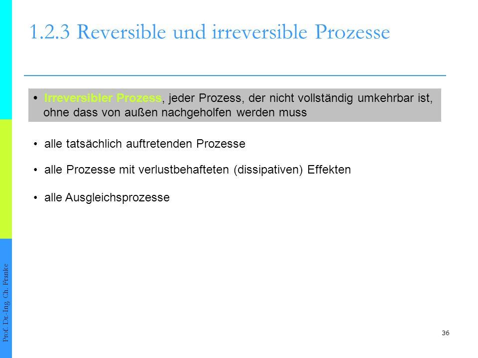 36 1.2.3Reversible und irreversible Prozesse Prof. Dr.-Ing. Ch. Franke Irreversibler Prozess, jeder Prozess, der nicht vollständig umkehrbar ist, ohne