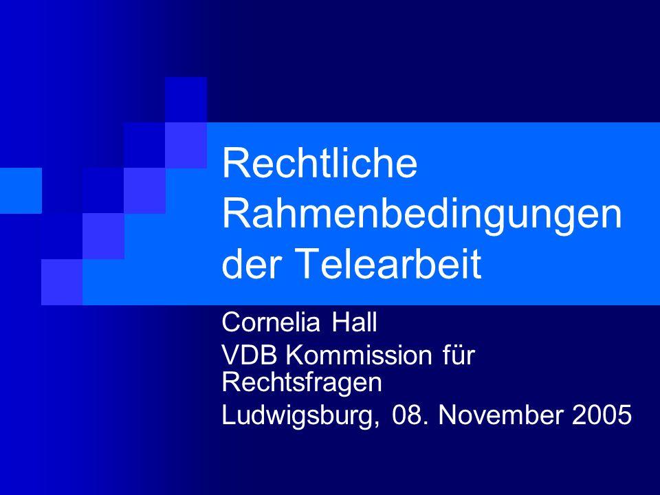 Rechtliche Rahmenbedingungen der Telearbeit Cornelia Hall VDB Kommission für Rechtsfragen Ludwigsburg, 08. November 2005