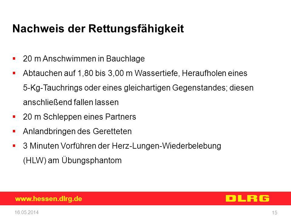 www.hessen.dlrg.de 16.05.2014 15 Nachweis der Rettungsfähigkeit 20 m Anschwimmen in Bauchlage Abtauchen auf 1,80 bis 3,00 m Wassertiefe, Heraufholen e