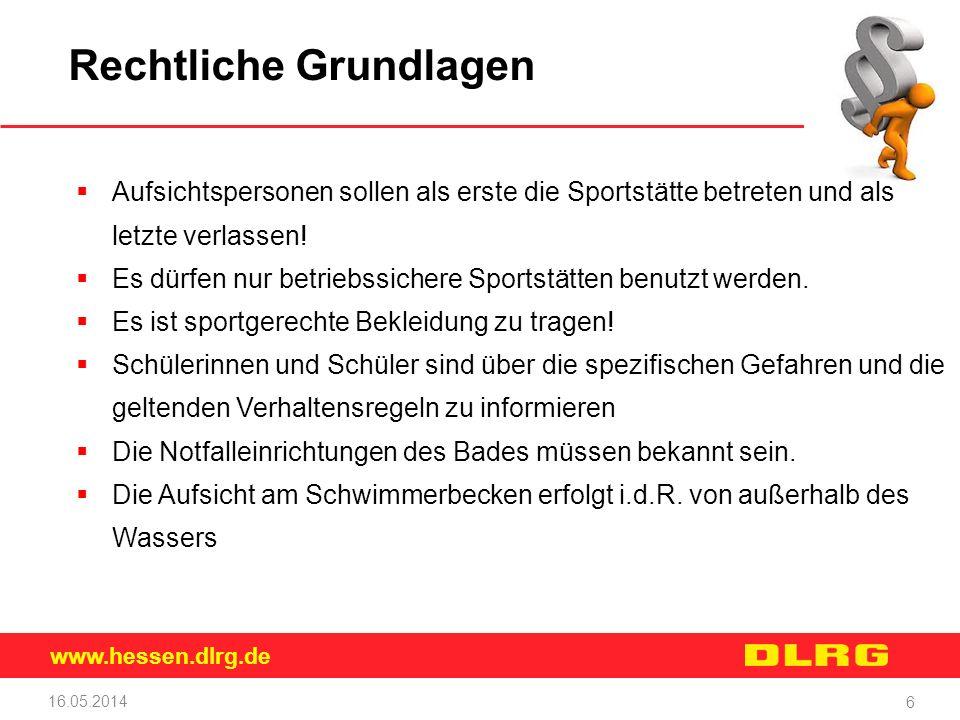 www.hessen.dlrg.de 16.05.2014 6 Rechtliche Grundlagen Aufsichtspersonen sollen als erste die Sportstätte betreten und als letzte verlassen! Es dürfen