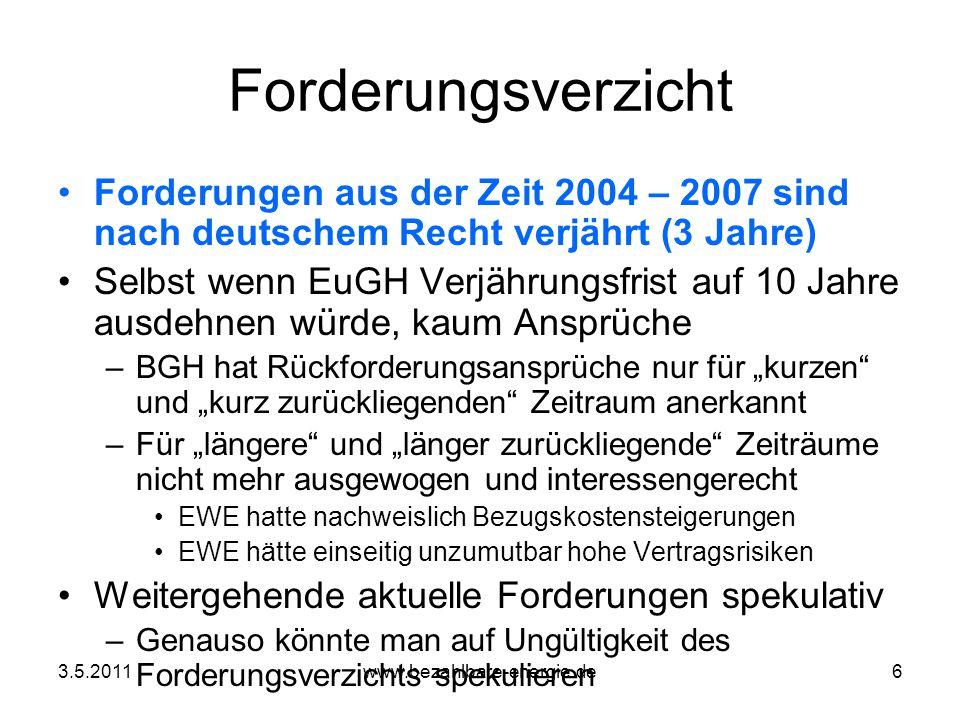 3.5.2011www.bezahlbare-energie.de6 Forderungsverzicht Forderungen aus der Zeit 2004 – 2007 sind nach deutschem Recht verjährt (3 Jahre) Selbst wenn Eu