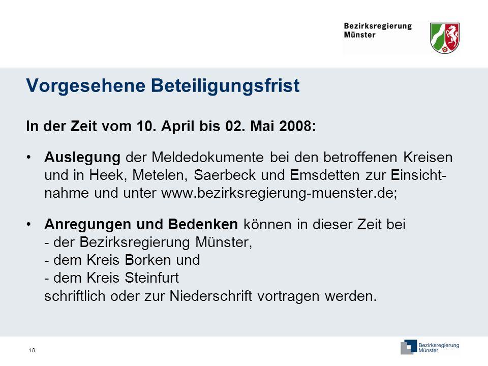 18 Vorgesehene Beteiligungsfrist In der Zeit vom 10. April bis 02. Mai 2008: Auslegung der Meldedokumente bei den betroffenen Kreisen und in Heek, Met