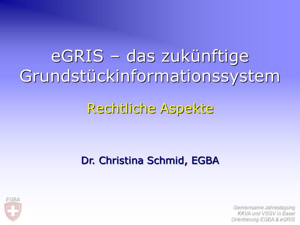 Gemeinsame Jahrestagung KKVA und VSGV in Basel Orientierung EGBA & eGRIS EGBA eGRIS – das zukünftige Grundstückinformationssystem Rechtliche Aspekte Dr.