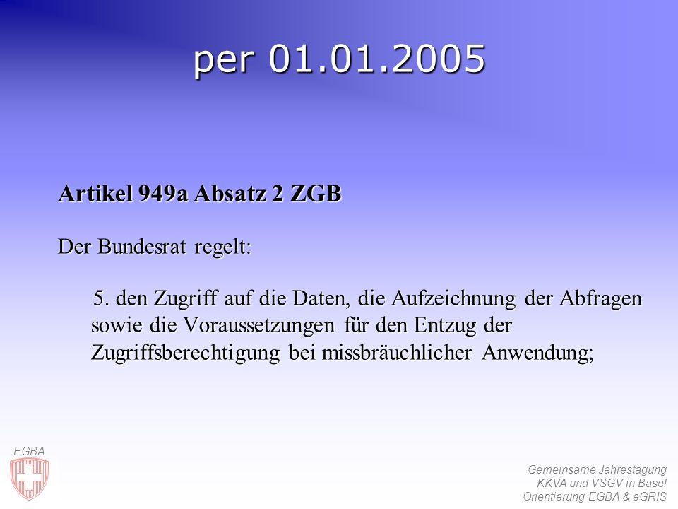 Gemeinsame Jahrestagung KKVA und VSGV in Basel Orientierung EGBA & eGRIS EGBA per 01.01.2005 Artikel 949a Absatz 2 ZGB Der Bundesrat regelt: 5.