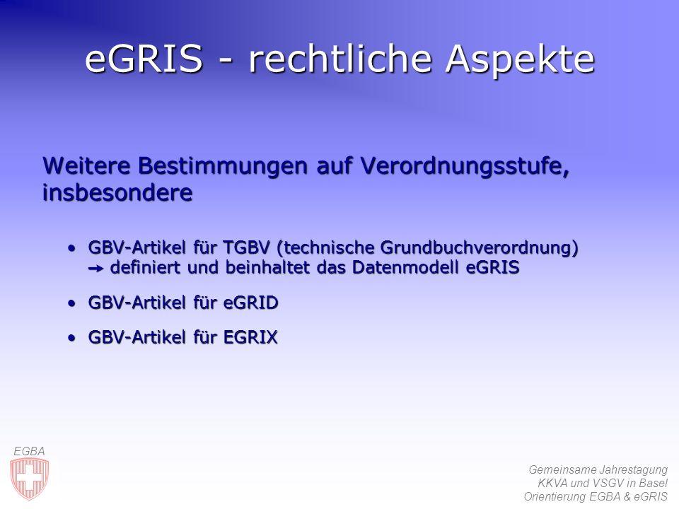 Gemeinsame Jahrestagung KKVA und VSGV in Basel Orientierung EGBA & eGRIS EGBA Weitere Bestimmungen auf Verordnungsstufe, insbesondere GBV-Artikel für TGBV (technische Grundbuchverordnung) definiert und beinhaltet das Datenmodell eGRISGBV-Artikel für TGBV (technische Grundbuchverordnung) definiert und beinhaltet das Datenmodell eGRIS GBV-Artikel für eGRIDGBV-Artikel für eGRID GBV-Artikel für EGRIXGBV-Artikel für EGRIX eGRIS - rechtliche Aspekte